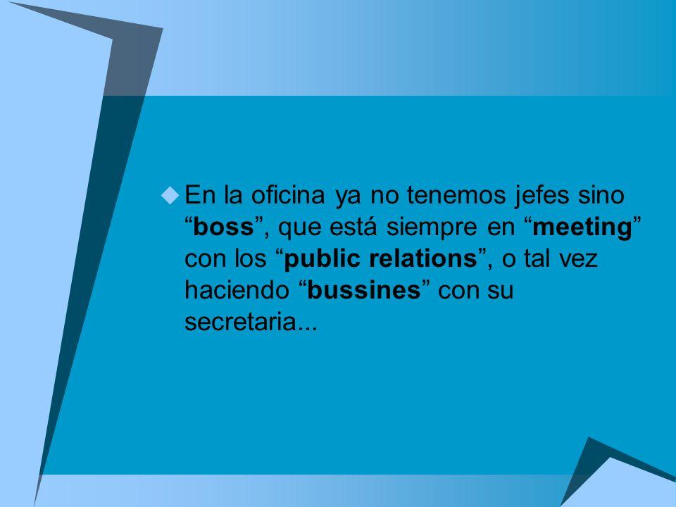 En la oficina ya no tenemos jefes sino boss , que está siempre en meeting con los public relations , o tal vez haciendo bussines con su secretaria...