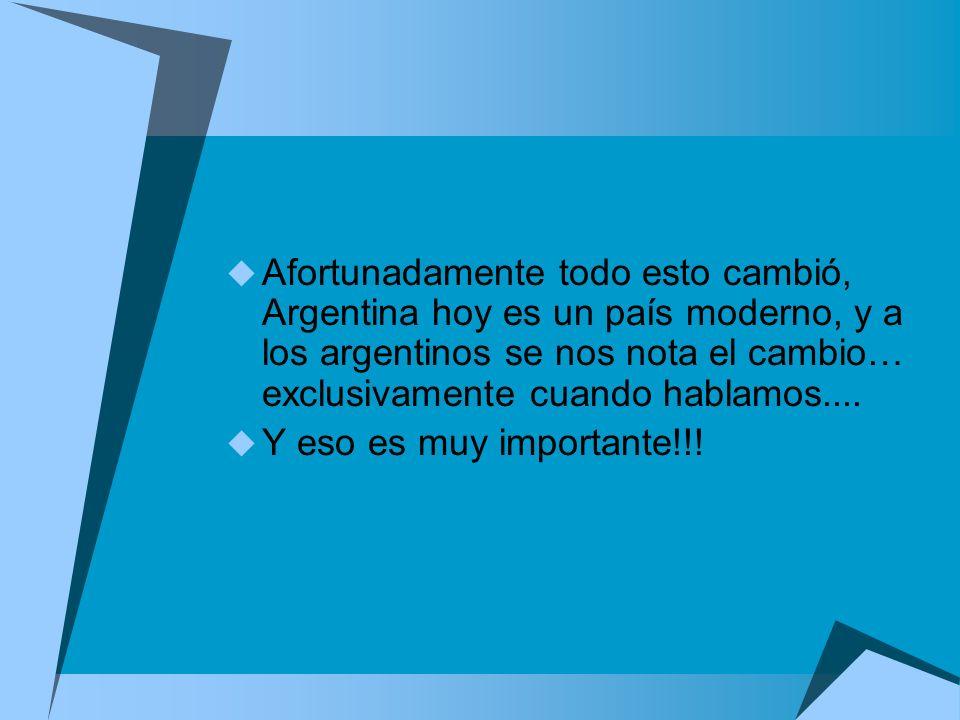 Afortunadamente todo esto cambió, Argentina hoy es un país moderno, y a los argentinos se nos nota el cambio… exclusivamente cuando hablamos....