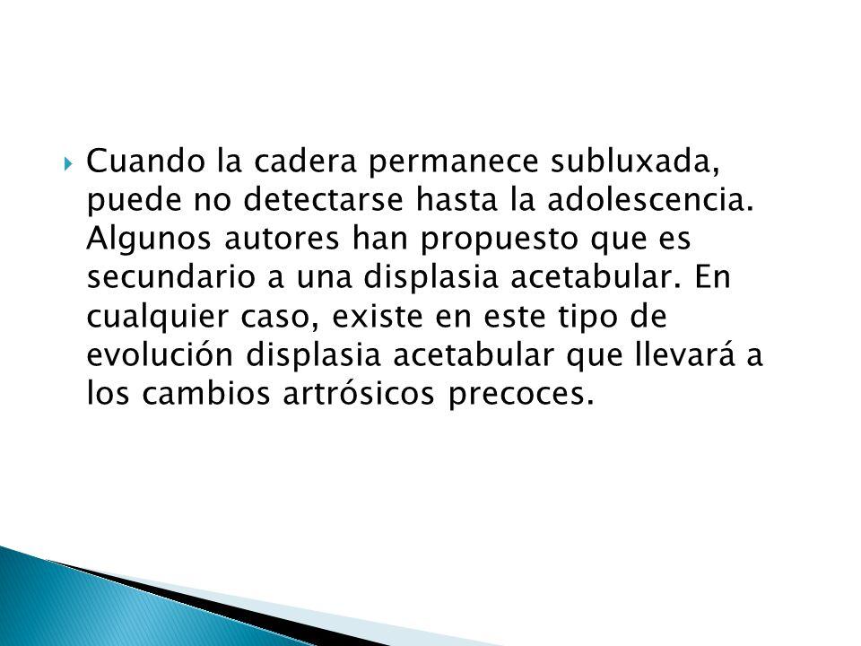Cuando la cadera permanece subluxada, puede no detectarse hasta la adolescencia.