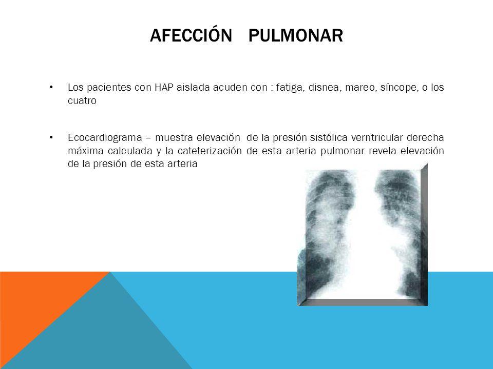 Afección pulmonar Los pacientes con HAP aislada acuden con : fatiga, disnea, mareo, síncope, o los cuatro.