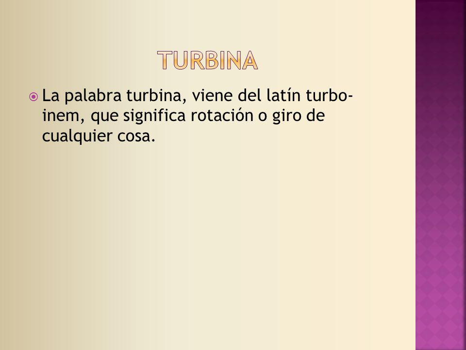 TURBINA La palabra turbina, viene del latín turbo- inem, que significa rotación o giro de cualquier cosa.