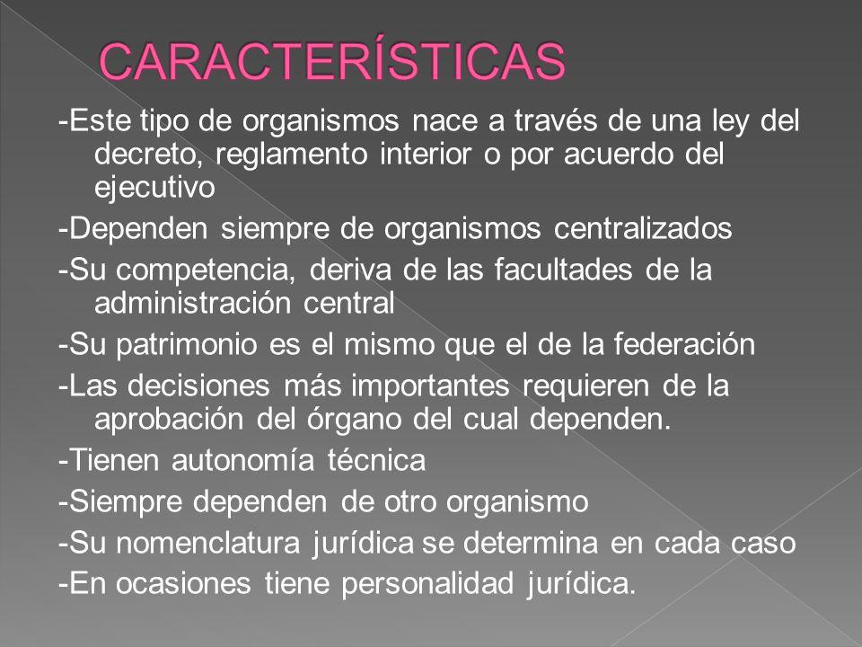 CARACTERÍSTICAS -Este tipo de organismos nace a través de una ley del decreto, reglamento interior o por acuerdo del ejecutivo.