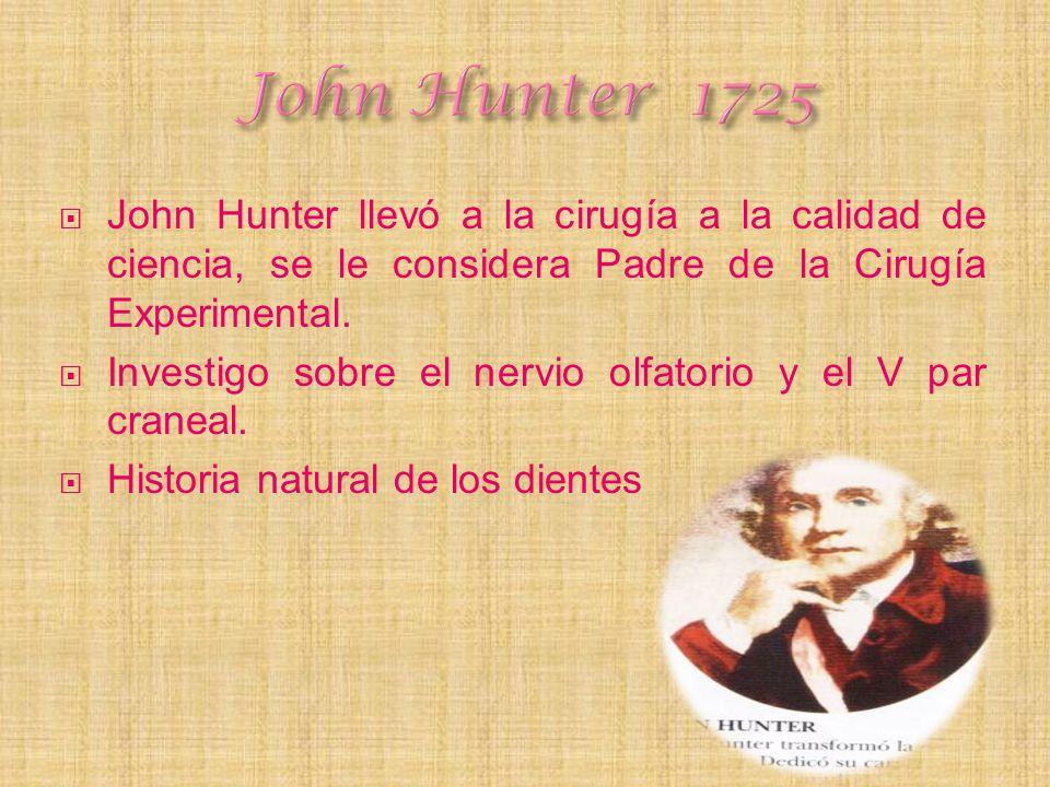 John Hunter 1725 John Hunter llevó a la cirugía a la calidad de ciencia, se le considera Padre de la Cirugía Experimental.