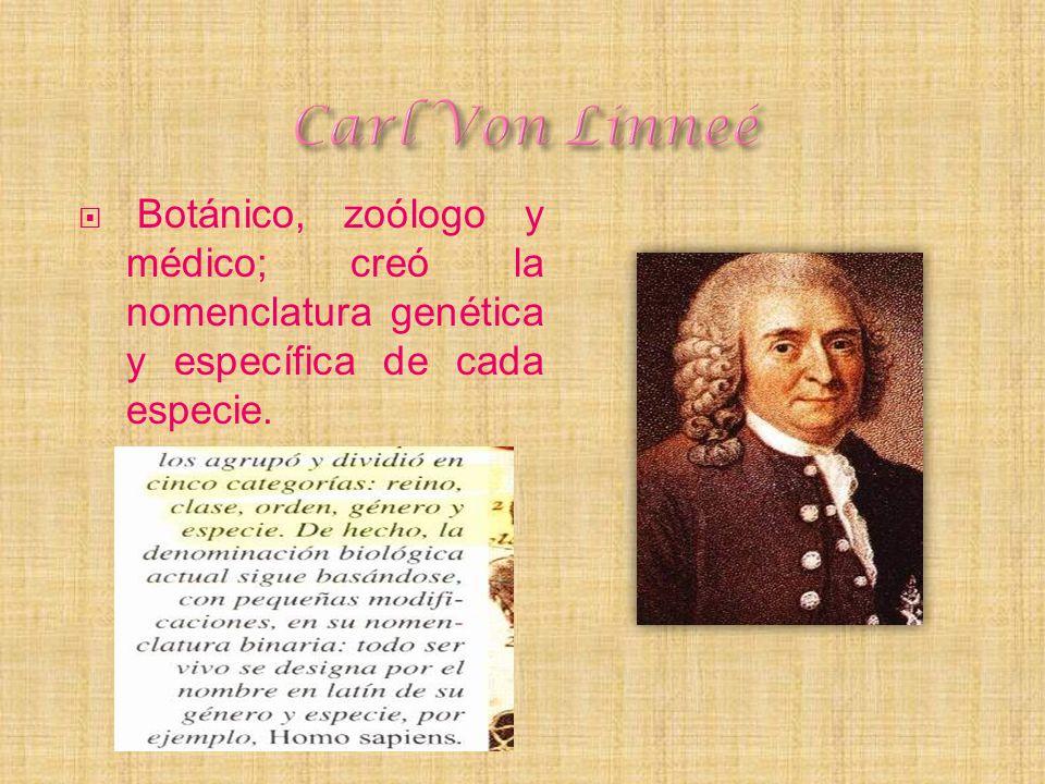 Carl Von Linneé Botánico, zoólogo y médico; creó la nomenclatura genética y específica de cada especie.