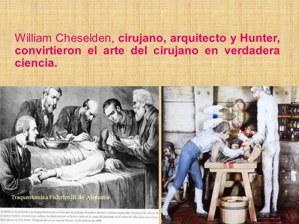 William Cheselden, cirujano, arquitecto y Hunter, convirtieron el arte del cirujano en verdadera ciencia.