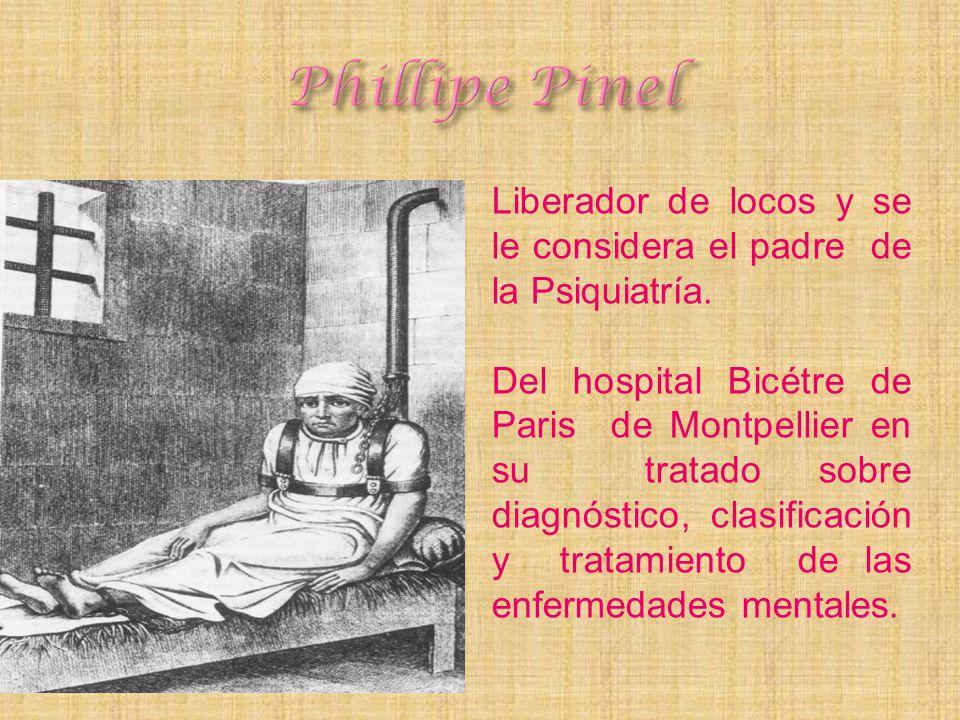 Phillipe Pinel Liberador de locos y se le considera el padre de la Psiquiatría.