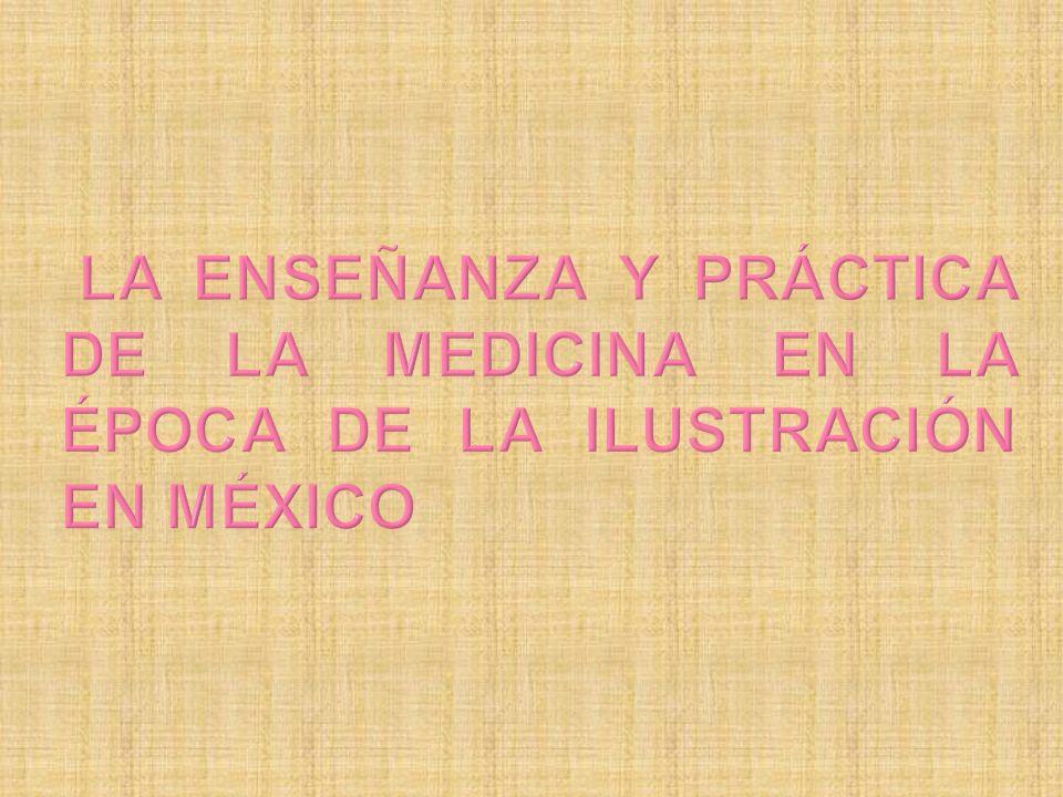 LA ENSEÑANZA Y Práctica DE LA MEDICINA EN LA ÉPOCA DE LA ILUSTRACIÓN EN MÉXICO