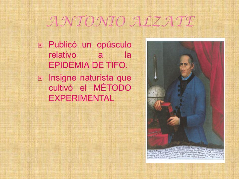 ANTONIO ALZATE Publicó un opúsculo relativo a la EPIDEMIA DE TIFO.