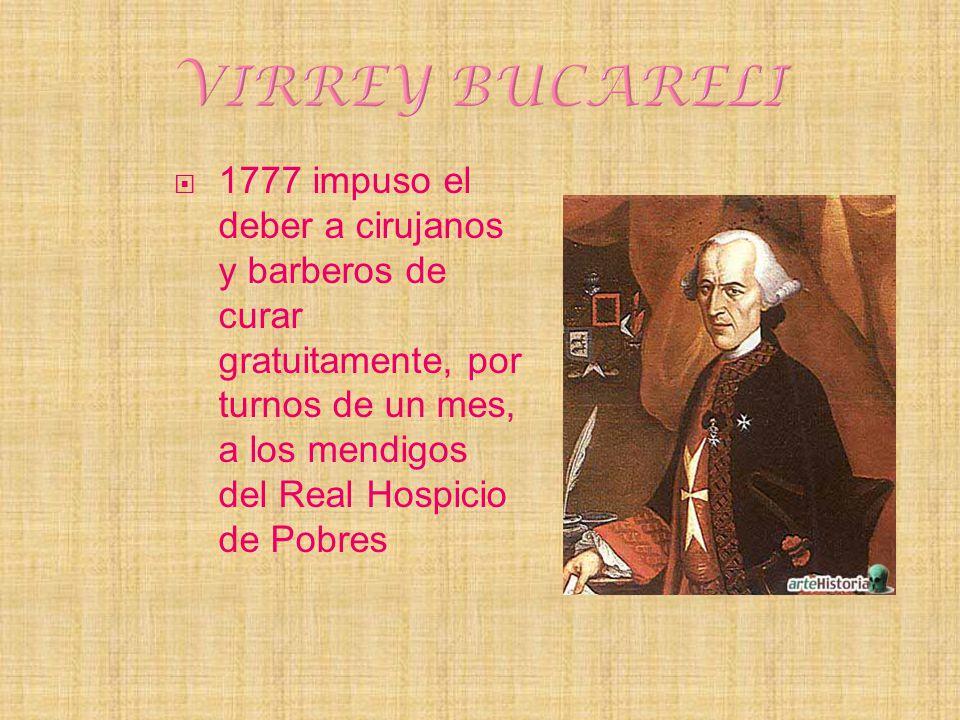VIRREY BUCARELI 1777 impuso el deber a cirujanos y barberos de curar gratuitamente, por turnos de un mes, a los mendigos del Real Hospicio de Pobres.