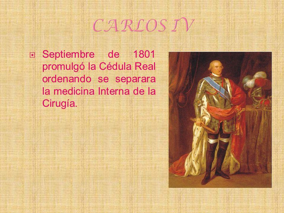 CARLOS IV Septiembre de 1801 promulgó la Cédula Real ordenando se separara la medicina Interna de la Cirugía.
