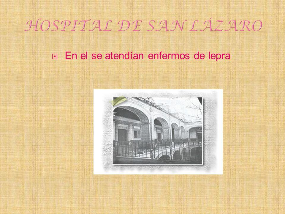 HOSPITAL DE SAN LÁZARO En el se atendían enfermos de lepra