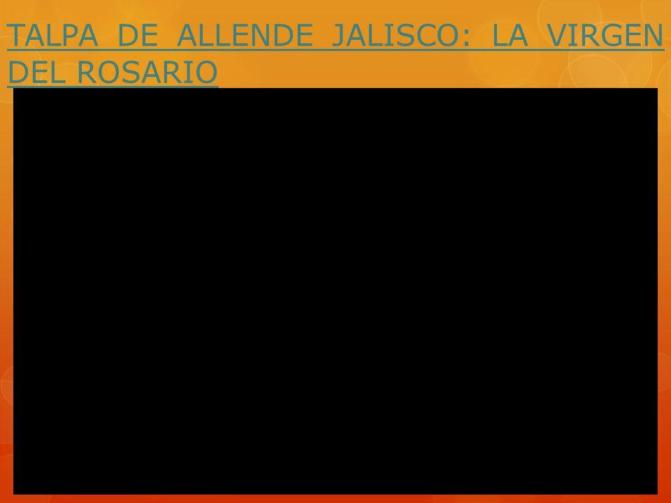 TALPA DE ALLENDE JALISCO: LA VIRGEN DEL ROSARIO