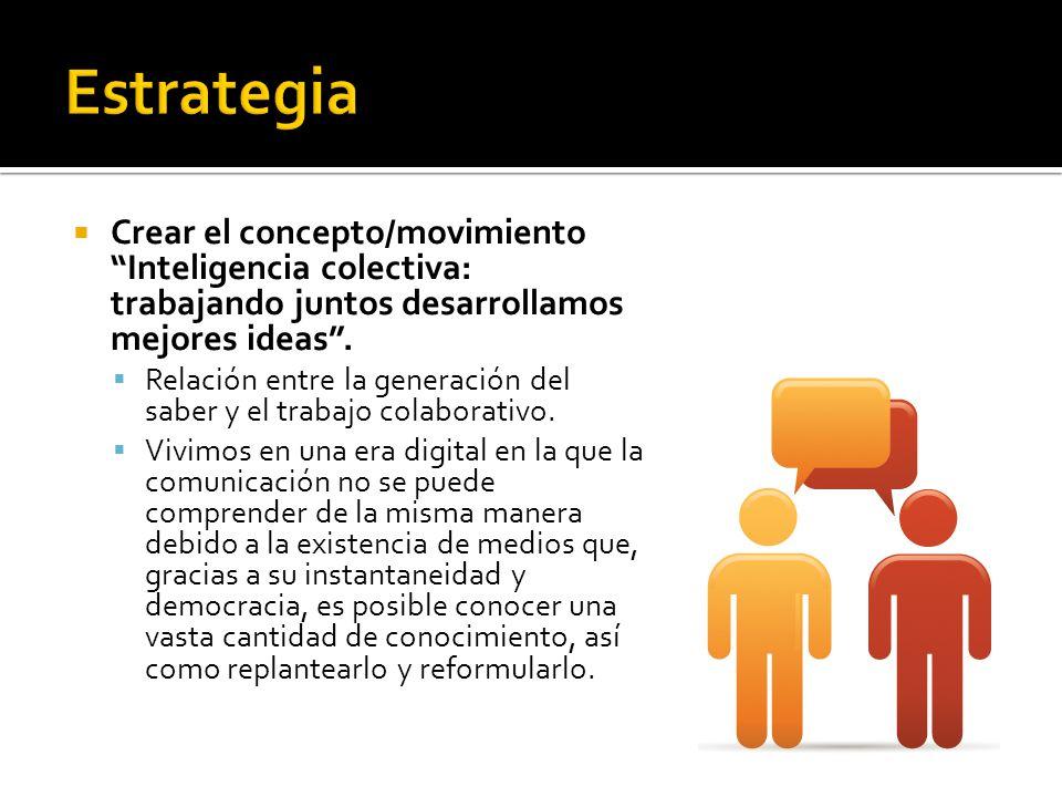 Estrategia Crear el concepto/movimiento Inteligencia colectiva: trabajando juntos desarrollamos mejores ideas .