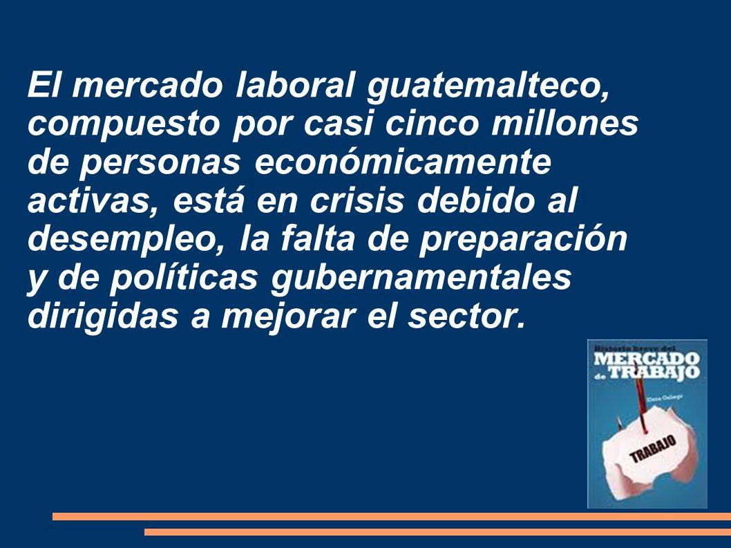El mercado laboral guatemalteco, compuesto por casi cinco millones de personas económicamente activas, está en crisis debido al desempleo, la falta de preparación y de políticas gubernamentales dirigidas a mejorar el sector.
