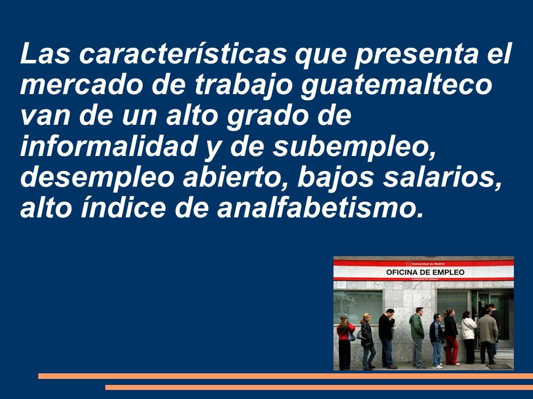 Las características que presenta el mercado de trabajo guatemalteco van de un alto grado de informalidad y de subempleo, desempleo abierto, bajos salarios, alto índice de analfabetismo.