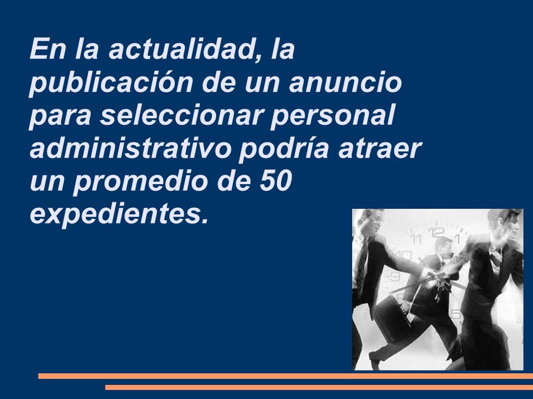 En la actualidad, la publicación de un anuncio para seleccionar personal administrativo podría atraer un promedio de 50 expedientes.