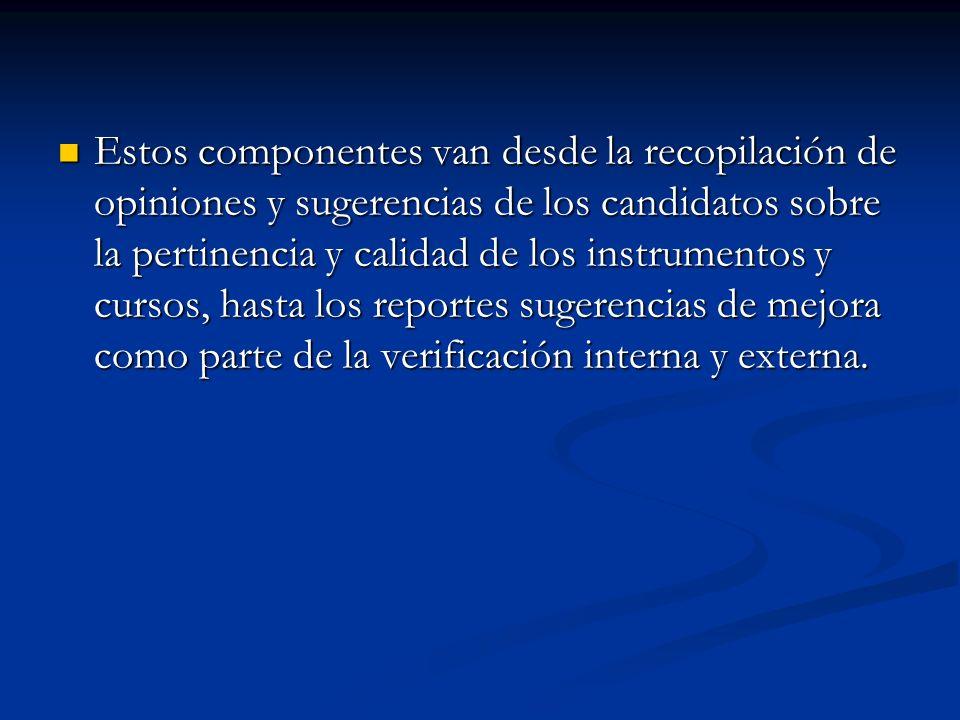 Estos componentes van desde la recopilación de opiniones y sugerencias de los candidatos sobre la pertinencia y calidad de los instrumentos y cursos, hasta los reportes sugerencias de mejora como parte de la verificación interna y externa.