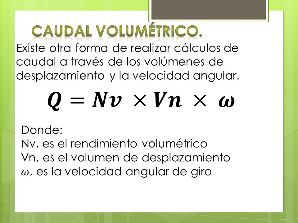 𝑸=𝑵𝒗 ×𝑽𝒏 × 𝝎 Caudal Volumétrico.