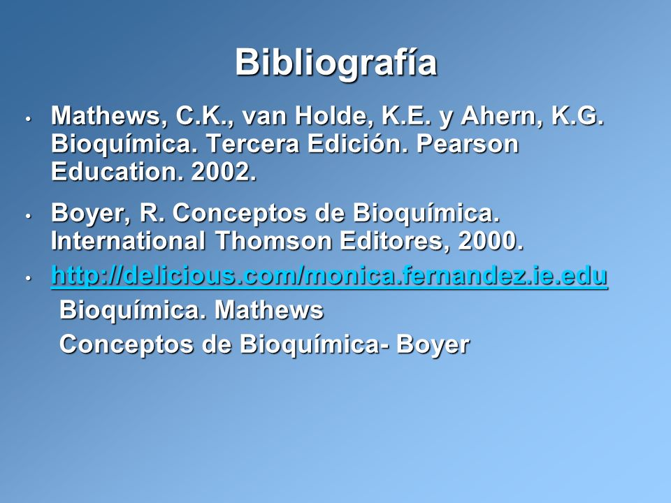Bibliografía Mathews, C.K., van Holde, K.E. y Ahern, K.G. Bioquímica. Tercera Edición. Pearson Education. 2002.