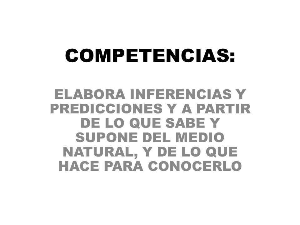 COMPETENCIAS: ELABORA INFERENCIAS Y PREDICCIONES Y A PARTIR DE LO QUE SABE Y SUPONE DEL MEDIO NATURAL, Y DE LO QUE HACE PARA CONOCERLO.