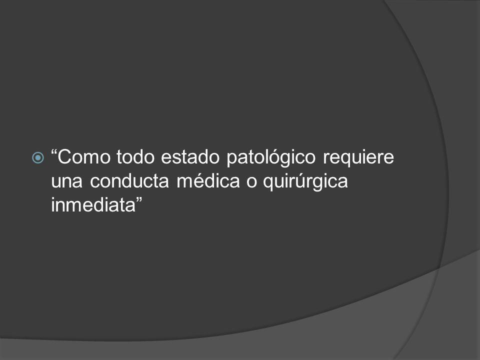 Como todo estado patológico requiere una conducta médica o quirúrgica inmediata