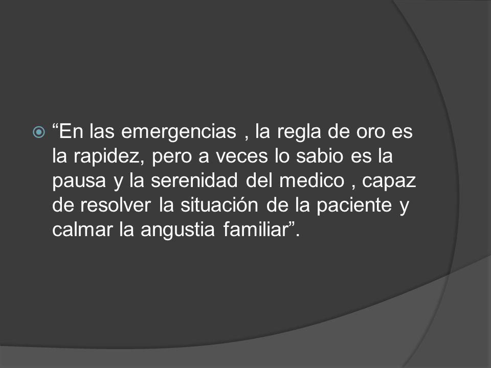 En las emergencias , la regla de oro es la rapidez, pero a veces lo sabio es la pausa y la serenidad del medico , capaz de resolver la situación de la paciente y calmar la angustia familiar .