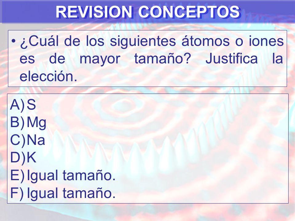 REVISION CONCEPTOS ¿Cuál de los siguientes átomos o iones es de mayor tamaño Justifica la elección.