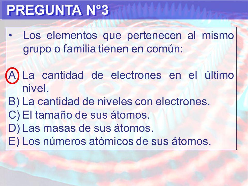 PREGUNTA N°3 Los elementos que pertenecen al mismo grupo o familia tienen en común: La cantidad de electrones en el último nivel.