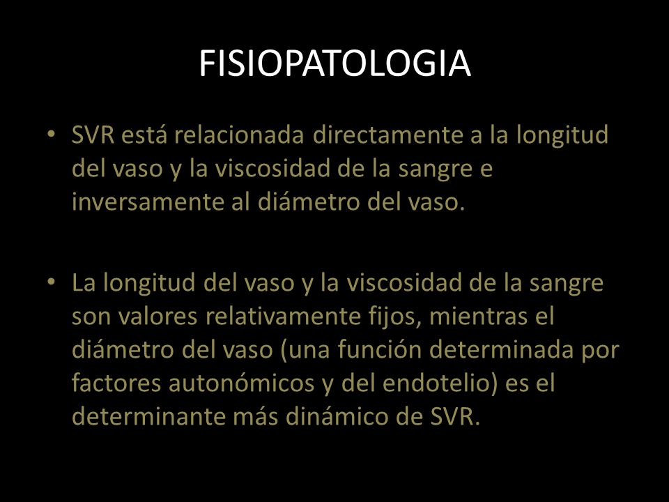 FISIOPATOLOGIA SVR está relacionada directamente a la longitud del vaso y la viscosidad de la sangre e inversamente al diámetro del vaso.