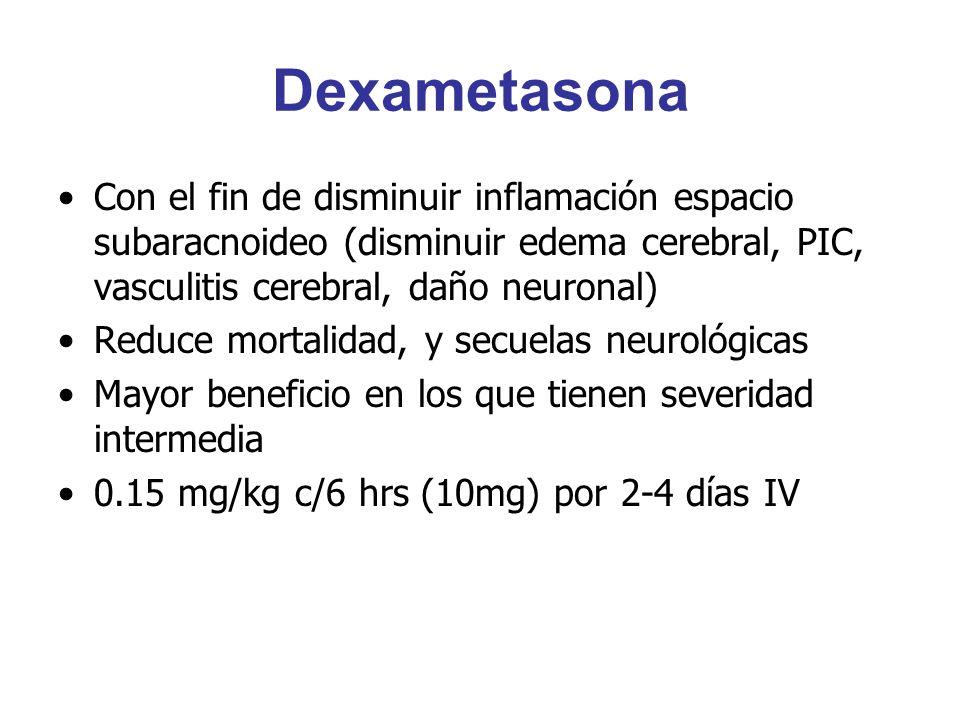 Dexametasona Con el fin de disminuir inflamación espacio subaracnoideo (disminuir edema cerebral, PIC, vasculitis cerebral, daño neuronal)