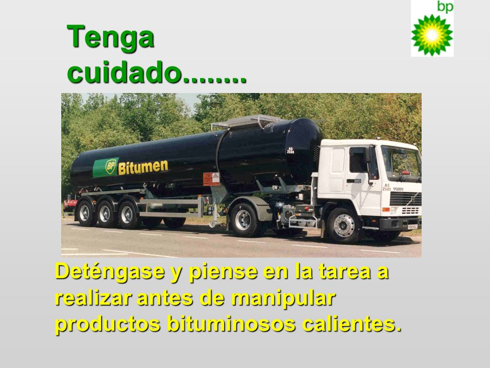 Tenga cuidado Take Care - stop and think about the task before handling hot bitumen products.