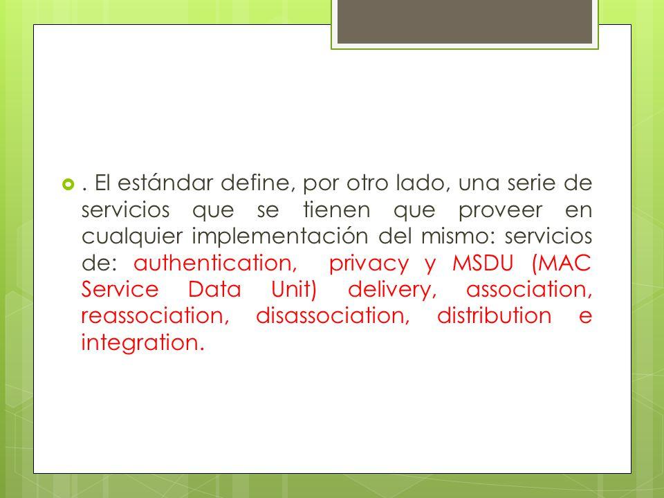 . El estándar define, por otro lado, una serie de servicios que se tienen que proveer en cualquier implementación del mismo: servicios de: authentication, privacy y MSDU (MAC Service Data Unit) delivery, association, reassociation, disassociation, distribution e integration.