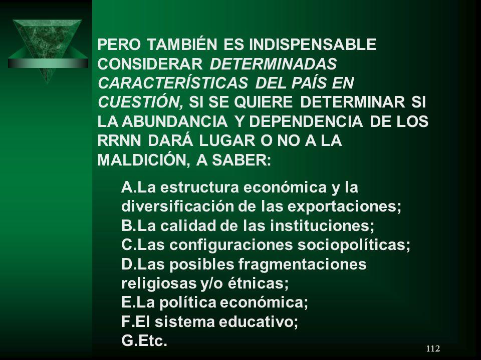 PERO TAMBIÉN ES INDISPENSABLE CONSIDERAR DETERMINADAS CARACTERÍSTICAS DEL PAÍS EN CUESTIÓN, SI SE QUIERE DETERMINAR SI LA ABUNDANCIA Y DEPENDENCIA DE LOS RRNN DARÁ LUGAR O NO A LA MALDICIÓN, A SABER: