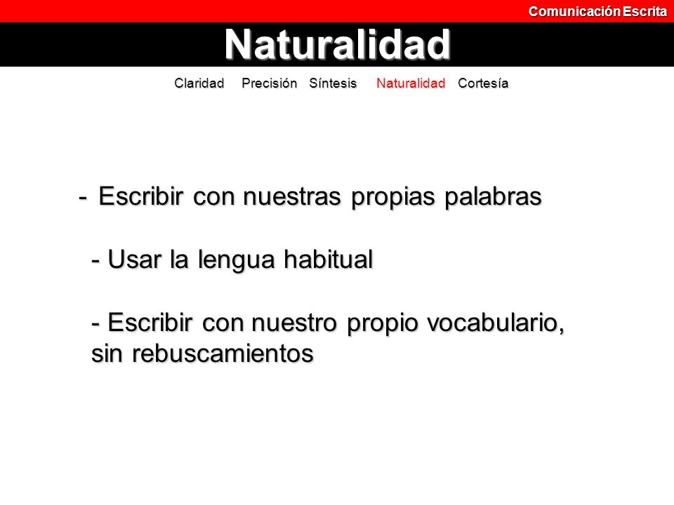 Comunicación Escrita Naturalidad. Claridad Precisión Síntesis Naturalidad Cortesía.