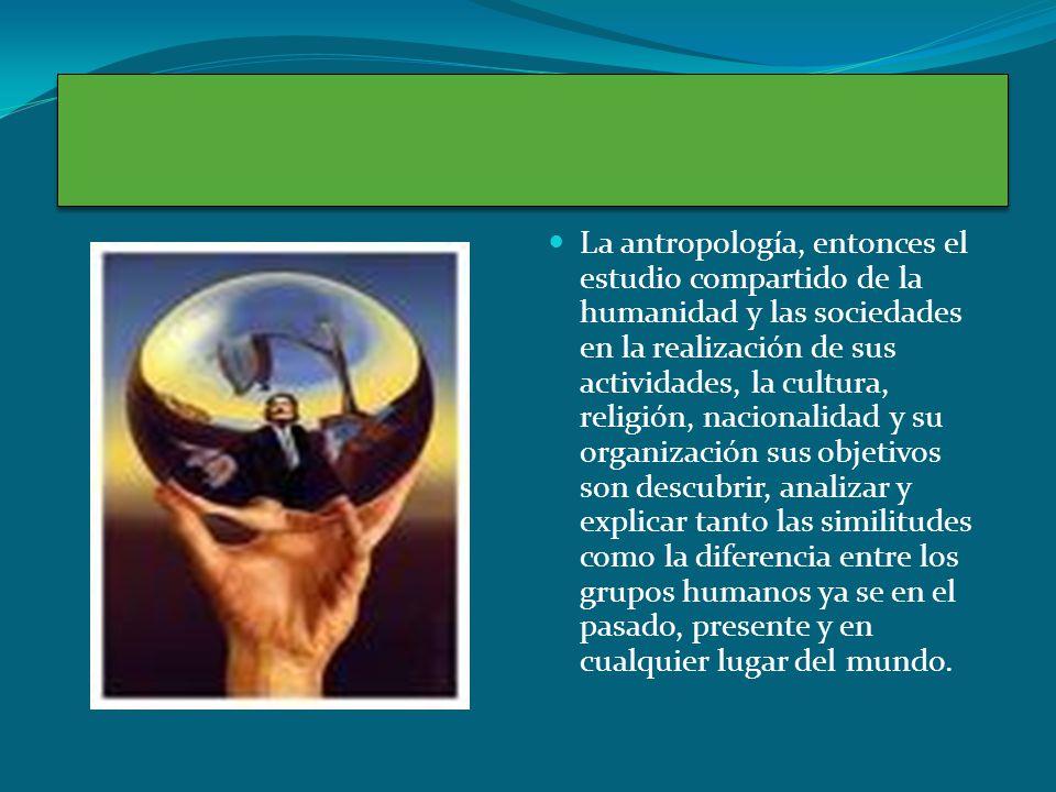 La antropología, entonces el estudio compartido de la humanidad y las sociedades en la realización de sus actividades, la cultura, religión, nacionalidad y su organización sus objetivos son descubrir, analizar y explicar tanto las similitudes como la diferencia entre los grupos humanos ya se en el pasado, presente y en cualquier lugar del mundo.