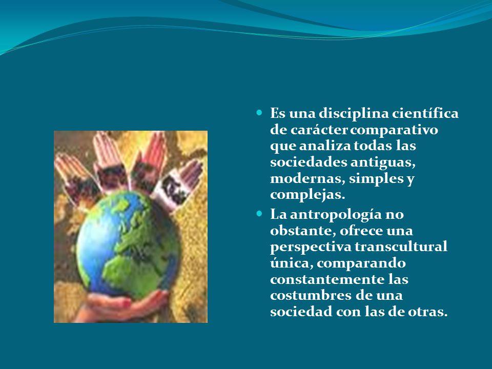 Es una disciplina científica de carácter comparativo que analiza todas las sociedades antiguas, modernas, simples y complejas.