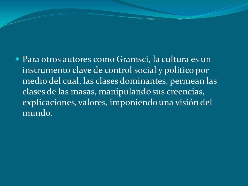 Para otros autores como Gramsci, la cultura es un instrumento clave de control social y político por medio del cual, las clases dominantes, permean las clases de las masas, manipulando sus creencias, explicaciones, valores, imponiendo una visión del mundo.