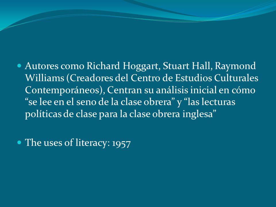 Autores como Richard Hoggart, Stuart Hall, Raymond Williams (Creadores del Centro de Estudios Culturales Contemporáneos), Centran su análisis inicial en cómo se lee en el seno de la clase obrera y las lecturas políticas de clase para la clase obrera inglesa