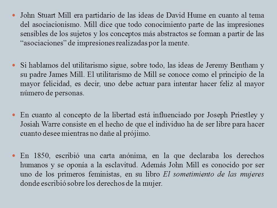 John Stuart Mill era partidario de las ideas de David Hume en cuanto al tema del asociacionismo. Mill dice que todo conocimiento parte de las impresiones sensibles de los sujetos y los conceptos más abstractos se forman a partir de las asociaciones de impresiones realizadas por la mente.
