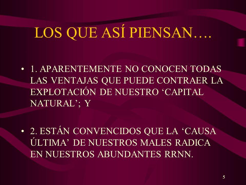 LOS QUE ASÍ PIENSAN…. 1. APARENTEMENTE NO CONOCEN TODAS LAS VENTAJAS QUE PUEDE CONTRAER LA EXPLOTACIÓN DE NUESTRO 'CAPITAL NATURAL'; Y.