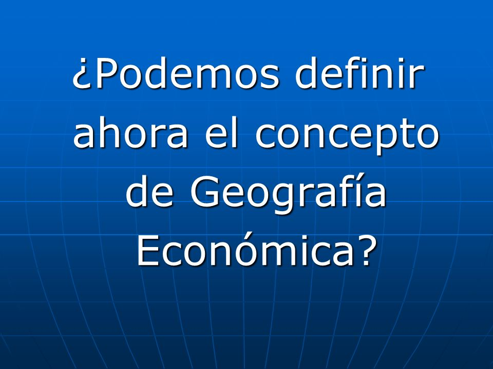 ¿Podemos definir ahora el concepto de Geografía Económica