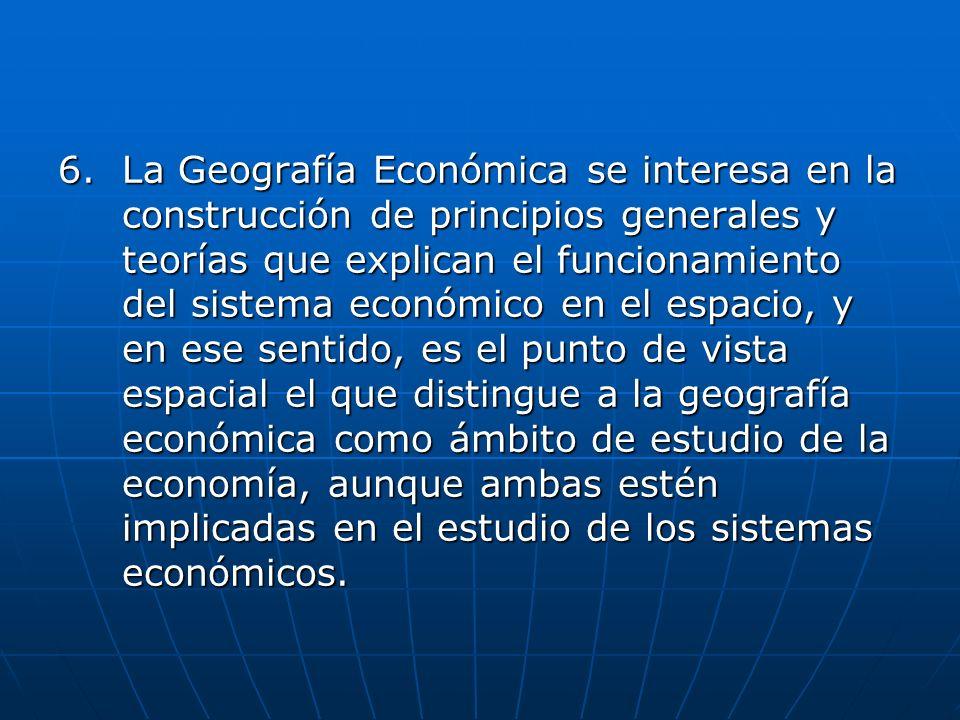 La Geografía Económica se interesa en la construcción de principios generales y teorías que explican el funcionamiento del sistema económico en el espacio, y en ese sentido, es el punto de vista espacial el que distingue a la geografía económica como ámbito de estudio de la economía, aunque ambas estén implicadas en el estudio de los sistemas económicos.