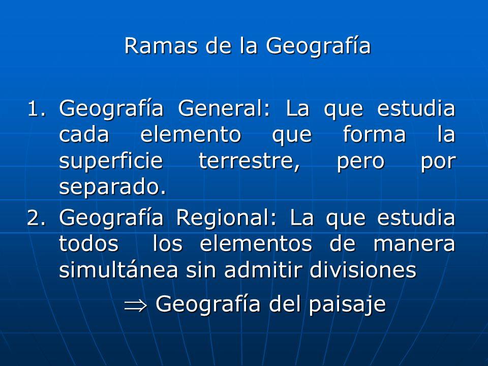 Ramas de la Geografía Geografía General: La que estudia cada elemento que forma la superficie terrestre, pero por separado.