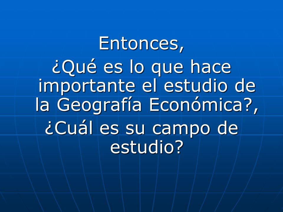 ¿Qué es lo que hace importante el estudio de la Geografía Económica ,