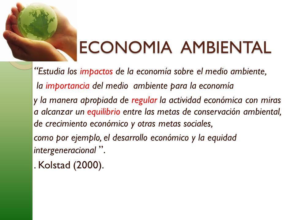 ECONOMIA AMBIENTAL Estudia los impactos de la economía sobre el medio ambiente, la importancia del medio ambiente para la economía.
