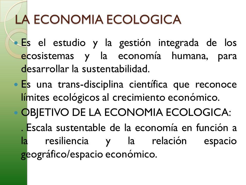 LA ECONOMIA ECOLOGICA Es el estudio y la gestión integrada de los ecosistemas y la economía humana, para desarrollar la sustentabilidad.