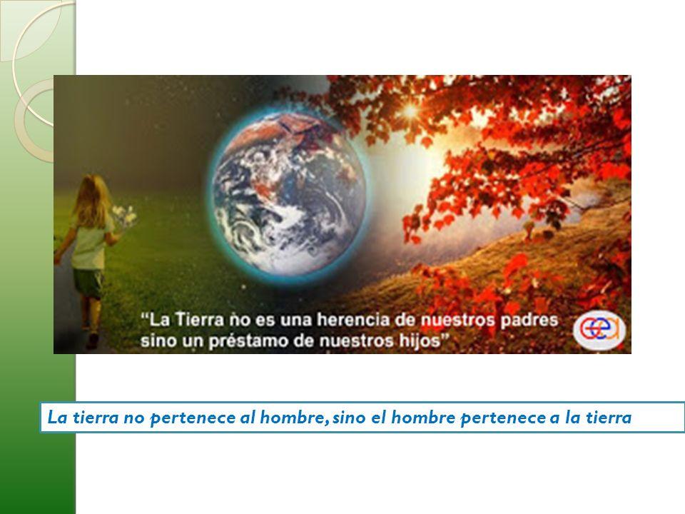 La tierra no pertenece al hombre, sino el hombre pertenece a la tierra