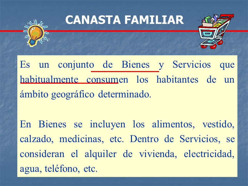 CANASTA FAMILIAREs un conjunto de Bienes y Servicios que habitualmente consumen los habitantes de un ámbito geográfico determinado.