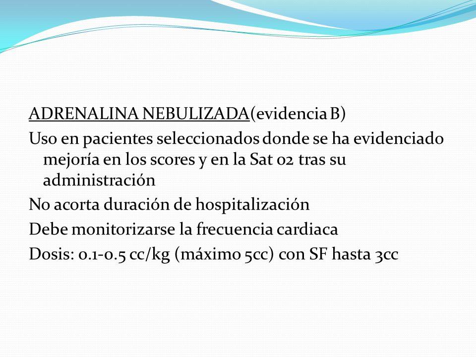 ADRENALINA NEBULIZADA(evidencia B) Uso en pacientes seleccionados donde se ha evidenciado mejoría en los scores y en la Sat 02 tras su administración No acorta duración de hospitalización Debe monitorizarse la frecuencia cardiaca Dosis: 0.1-0.5 cc/kg (máximo 5cc) con SF hasta 3cc