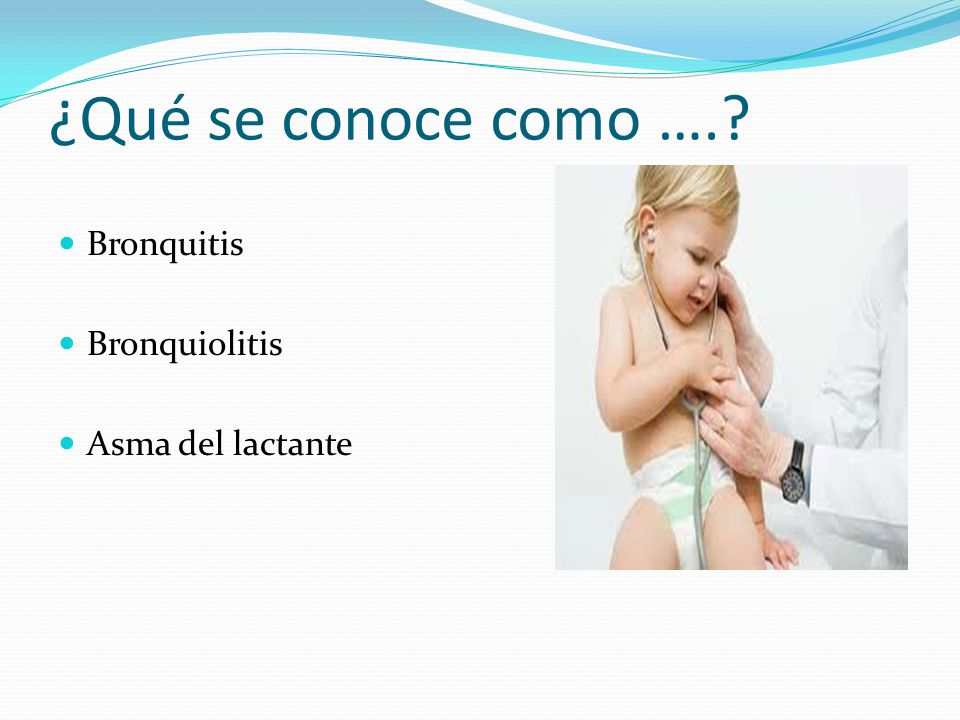 ¿Qué se conoce como …. Bronquitis Bronquiolitis Asma del lactante